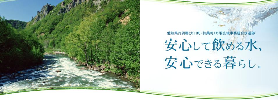 愛知県丹羽郡(大口町・扶桑町)丹羽広域事務組合水道部 安心して飲める水、安心できる暮らし。
